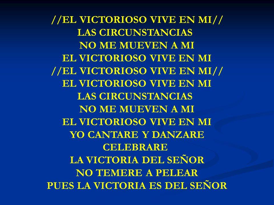 EL VICTORIOSO VIVE EN MI //EL VICTORIOSO VIVE EN MI// LAS CIRCUNSTANCIAS NO ME MUEVEN A MI EL VICTORIOSO VIVE EN MI //EL VICTORIOSO VIVE EN MI// EL VI