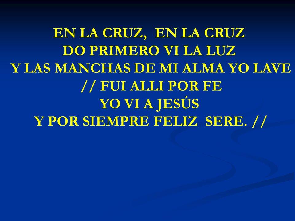 EN LA CRUZ EN LA CRUZ, EN LA CRUZ DO PRIMERO VI LA LUZ Y LAS MANCHAS DE MI ALMA YO LAVE // FUI ALLI POR FE YO VI A JESÚS Y POR SIEMPRE FELIZ SERE. //