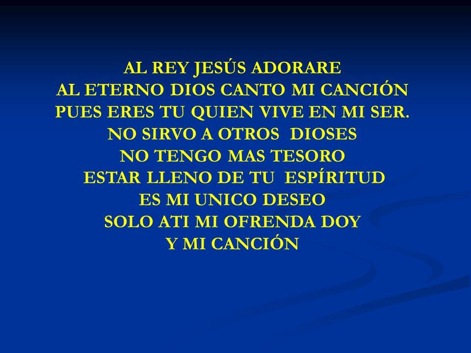 AL REY JESÚS ADORARE AL ETERNO DIOS CANTO MI CANCIÓN PUES ERES TU QUIEN VIVE EN MI SER. NO SIRVO A OTROS DIOSES NO TENGO MAS TESORO ESTAR LLENO DE TU