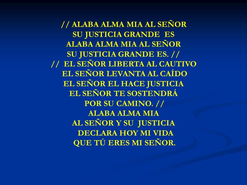 ALABA ALMA MIA // ALABA ALMA MIA AL SEÑOR SU JUSTICIA GRANDE ES ALABA ALMA MIA AL SEÑOR SU JUSTICIA GRANDE ES. // // EL SEÑOR LIBERTA AL CAUTIVO EL SE