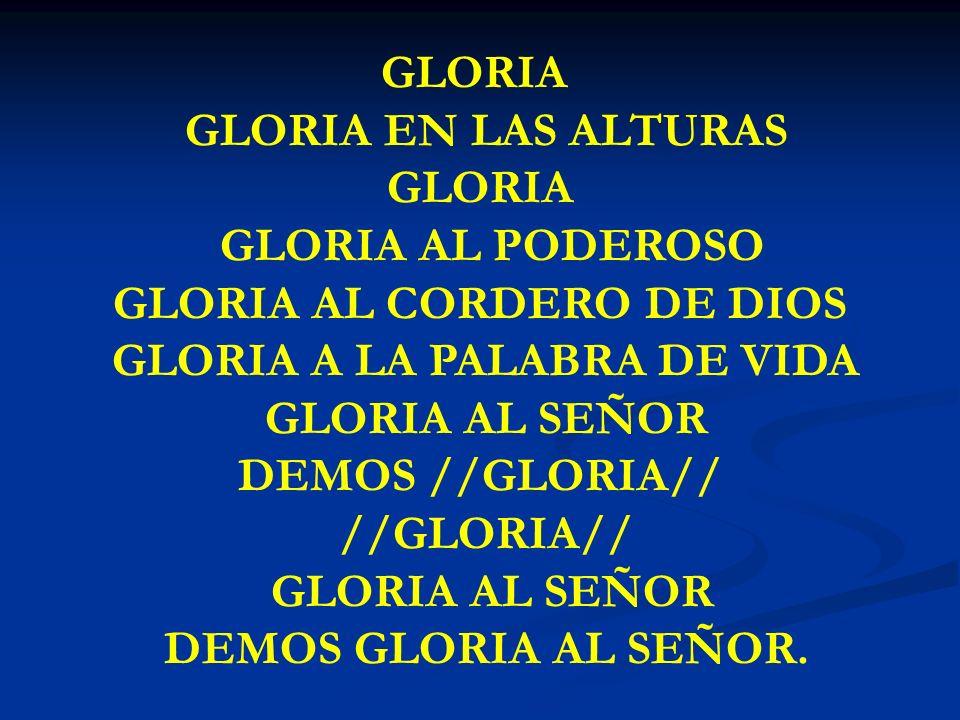 GLORIA GLORIA GLORIA EN LAS ALTURAS GLORIA GLORIA AL PODEROSO GLORIA AL CORDERO DE DIOS GLORIA A LA PALABRA DE VIDA GLORIA AL SEÑOR DEMOS //GLORIA// /