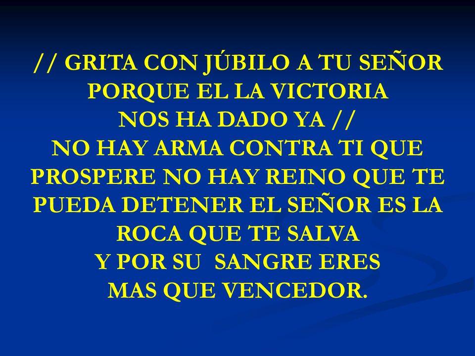 GRITA CON JUBILO // GRITA CON JÚBILO A TU SEÑOR PORQUE EL LA VICTORIA NOS HA DADO YA // NO HAY ARMA CONTRA TI QUE PROSPERE NO HAY REINO QUE TE PUEDA D