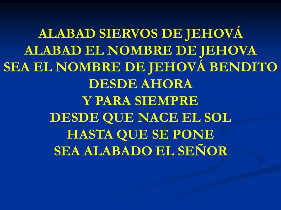 ALABAD SIERVOS DE JEHOVÁ ALABAD EL NOMBRE DE JEHOVA SEA EL NOMBRE DE JEHOVÁ BENDITO DESDE AHORA Y PARA SIEMPRE DESDE QUE NACE EL SOL HASTA QUE SE PONE