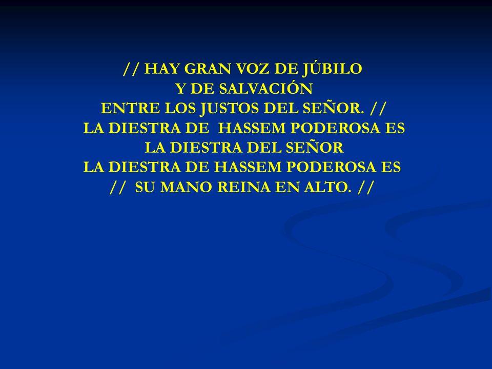 HAY GRAN VOZ // HAY GRAN VOZ DE JÚBILO Y DE SALVACIÓN ENTRE LOS JUSTOS DEL SEÑOR. // LA DIESTRA DE HASSEM PODEROSA ES LA DIESTRA DEL SEÑOR LA DIESTRA