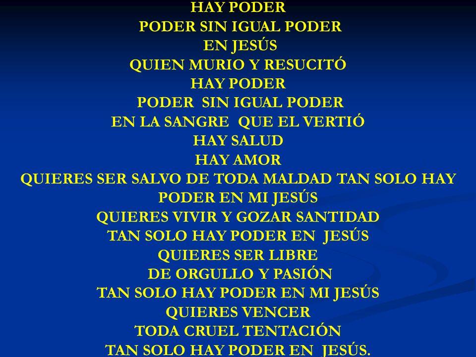 HAY PODER PODER SIN IGUAL PODER EN JESÚS QUIEN MURIO Y RESUCITÓ HAY PODER PODER SIN IGUAL PODER EN LA SANGRE QUE EL VERTIÓ HAY SALUD HAY AMOR QUIERES