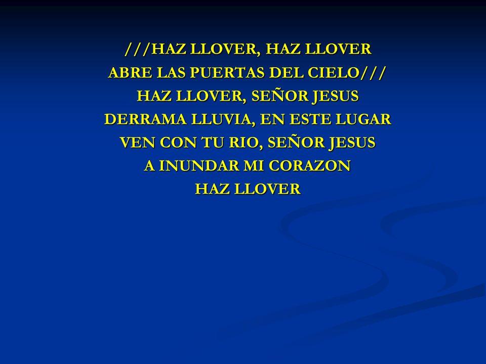 HAZ LLOVER ///HAZ LLOVER, HAZ LLOVER ABRE LAS PUERTAS DEL CIELO/// HAZ LLOVER, SEÑOR JESUS DERRAMA LLUVIA, EN ESTE LUGAR VEN CON TU RIO, SEÑOR JESUS A