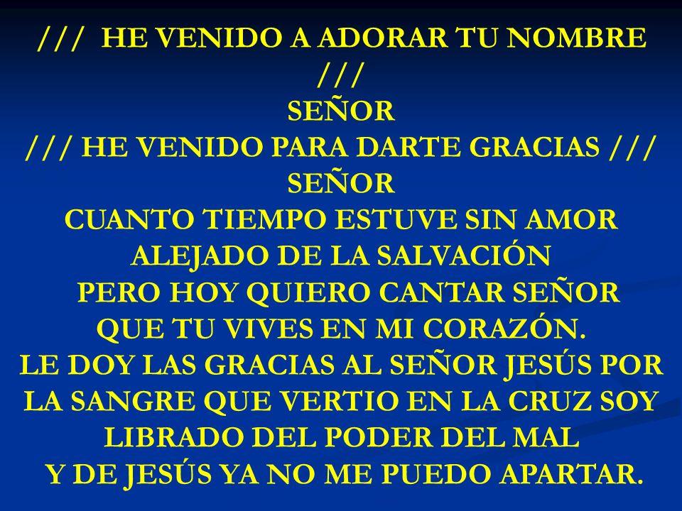 HE VENIDO ADORAR /// HE VENIDO A ADORAR TU NOMBRE /// SEÑOR /// HE VENIDO PARA DARTE GRACIAS /// SEÑOR CUANTO TIEMPO ESTUVE SIN AMOR ALEJADO DE LA SAL