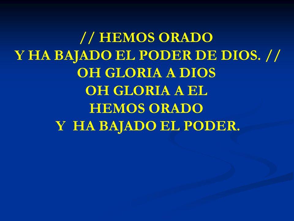 HEMOS ORADO Y HA BAJADO // HEMOS ORADO Y HA BAJADO EL PODER DE DIOS. // OH GLORIA A DIOS OH GLORIA A EL HEMOS ORADO Y HA BAJADO EL PODER.