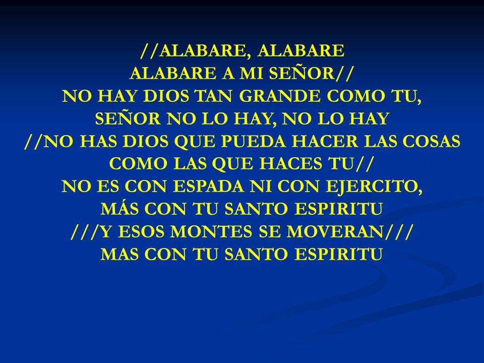 ALABARE, ALABARE //ALABARE, ALABARE ALABARE A MI SEÑOR// NO HAY DIOS TAN GRANDE COMO TU, SEÑOR NO LO HAY, NO LO HAY //NO HAS DIOS QUE PUEDA HACER LAS