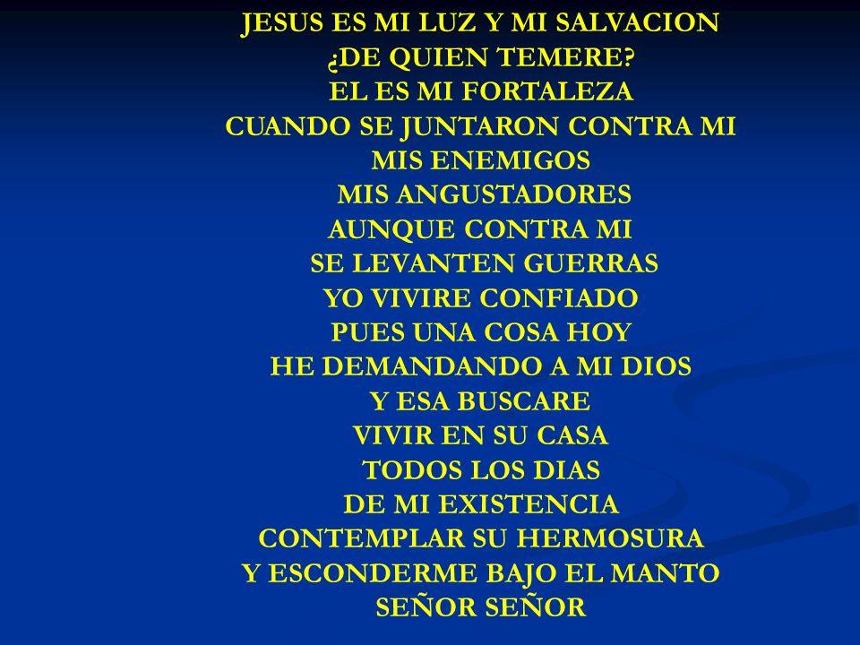 JESUS ES MI LUZ JESUS ES MI LUZ Y MI SALVACION ¿DE QUIEN TEMERE? EL ES MI FORTALEZA CUANDO SE JUNTARON CONTRA MI MIS ENEMIGOS MIS ANGUSTADORES AUNQUE