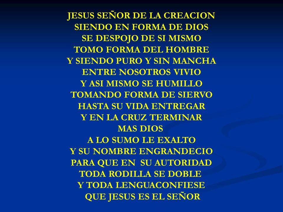 JESUS SEÑOR DE LA CREACION SIENDO EN FORMA DE DIOS SE DESPOJO DE SI MISMO TOMO FORMA DEL HOMBRE Y SIENDO PURO Y SIN MANCHA ENTRE NOSOTROS VIVIO Y ASI