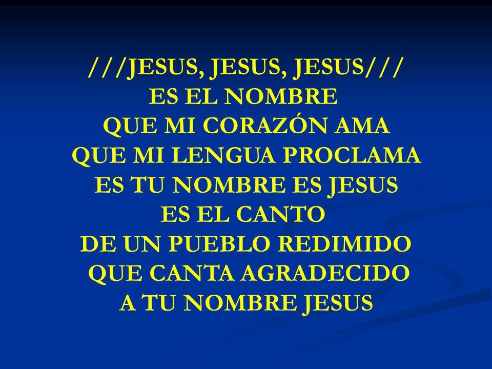 JESUS, JESUS, JESUS ///JESUS, JESUS, JESUS/// ES EL NOMBRE QUE MI CORAZÓN AMA QUE MI LENGUA PROCLAMA ES TU NOMBRE ES JESUS ES EL CANTO DE UN PUEBLO RE