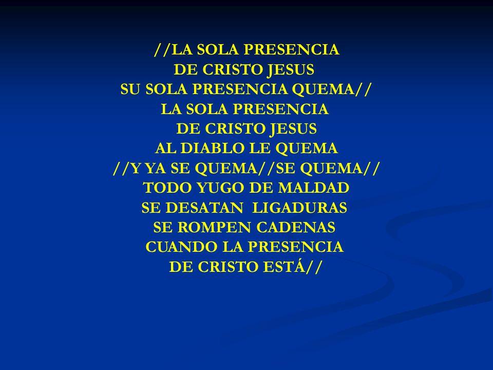 LA SOLA PRESENCIA //LA SOLA PRESENCIA DE CRISTO JESUS SU SOLA PRESENCIA QUEMA// LA SOLA PRESENCIA DE CRISTO JESUS AL DIABLO LE QUEMA //Y YA SE QUEMA//