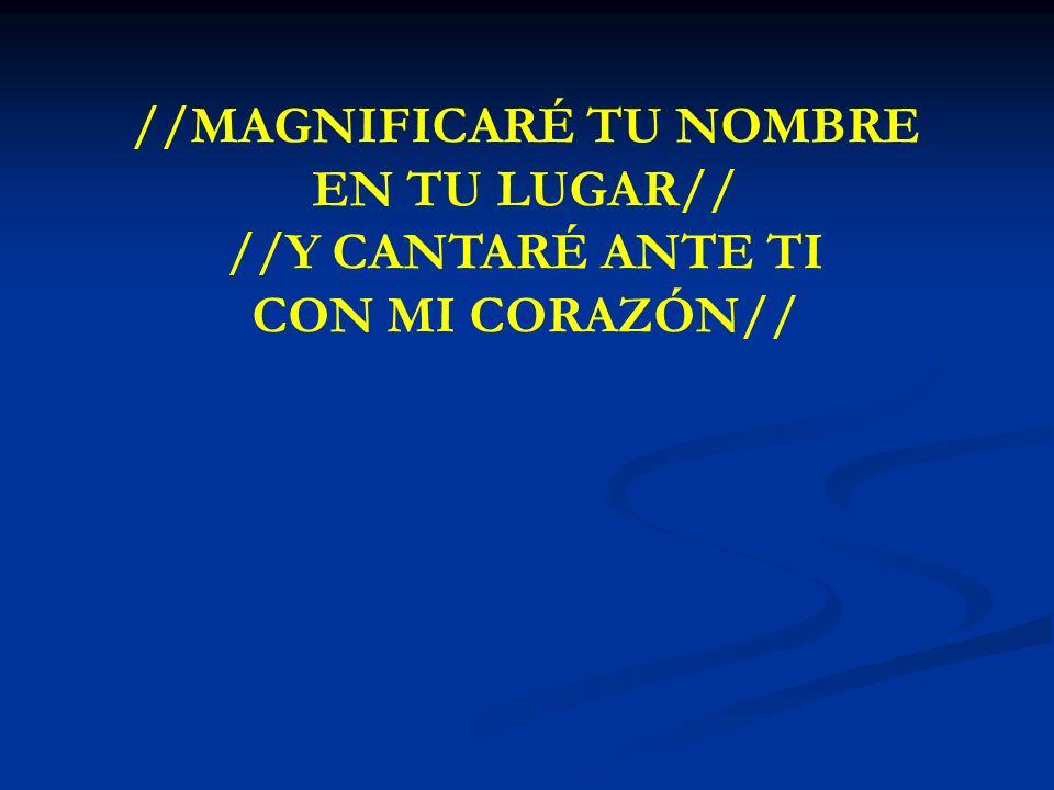 MAGNIFICARE TU NOMBRE //MAGNIFICARÉ TU NOMBRE EN TU LUGAR// //Y CANTARÉ ANTE TI CON MI CORAZÓN//