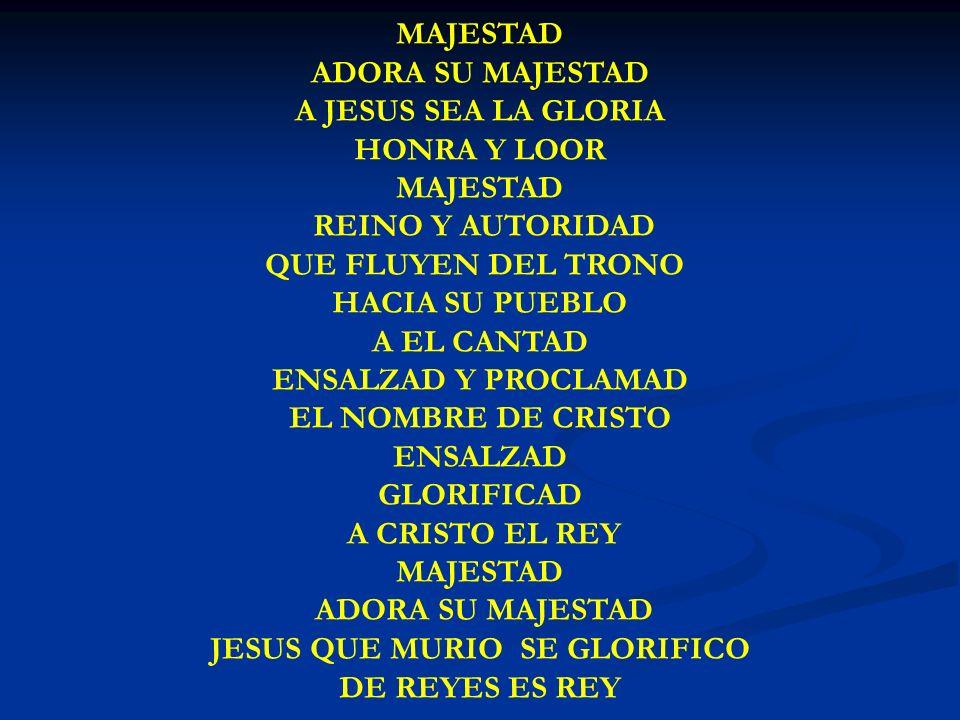 MAJESTAD ADORA TU MAJESTAD MAJESTAD ADORA SU MAJESTAD A JESUS SEA LA GLORIA HONRA Y LOOR MAJESTAD REINO Y AUTORIDAD QUE FLUYEN DEL TRONO HACIA SU PUEB