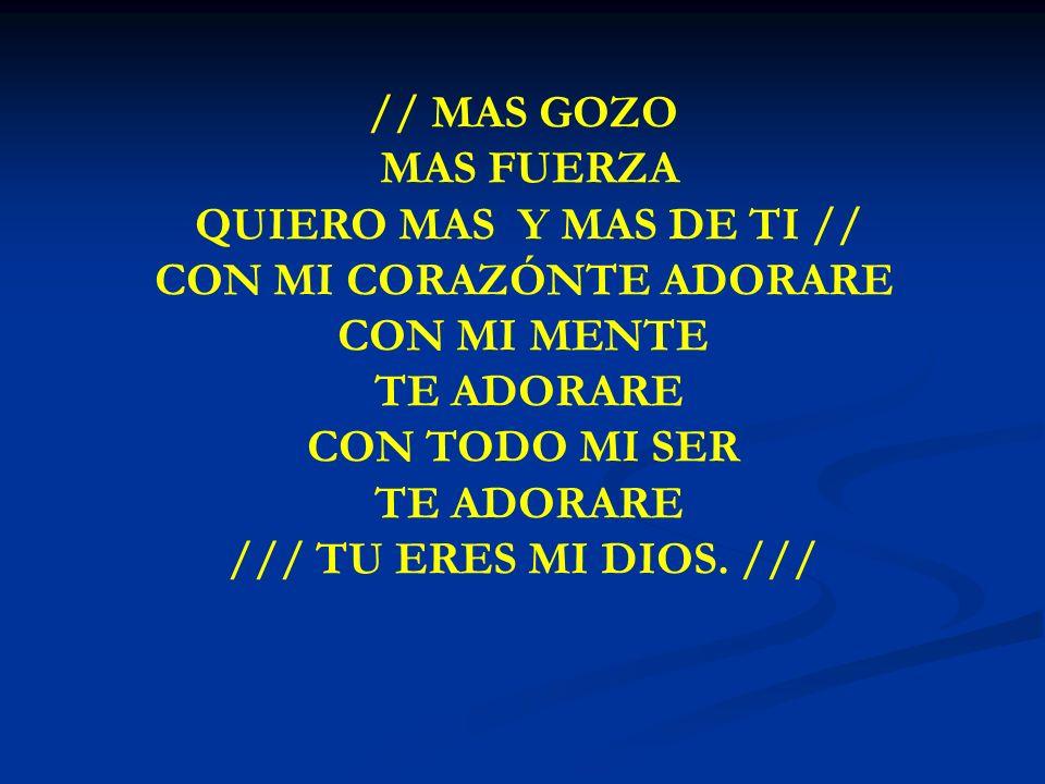 MAS GOZO MAS FUERZA // MAS GOZO MAS FUERZA QUIERO MAS Y MAS DE TI // CON MI CORAZÓNTE ADORARE CON MI MENTE TE ADORARE CON TODO MI SER TE ADORARE /// T