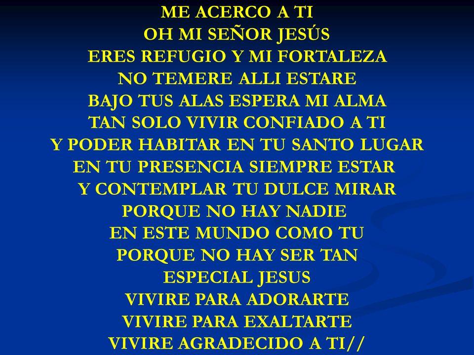 ME ACERCO A TI OH MI SEÑOR JESÚS ERES REFUGIO Y MI FORTALEZA NO TEMERE ALLI ESTARE BAJO TUS ALAS ESPERA MI ALMA TAN SOLO VIVIR CONFIADO A TI Y PODER H