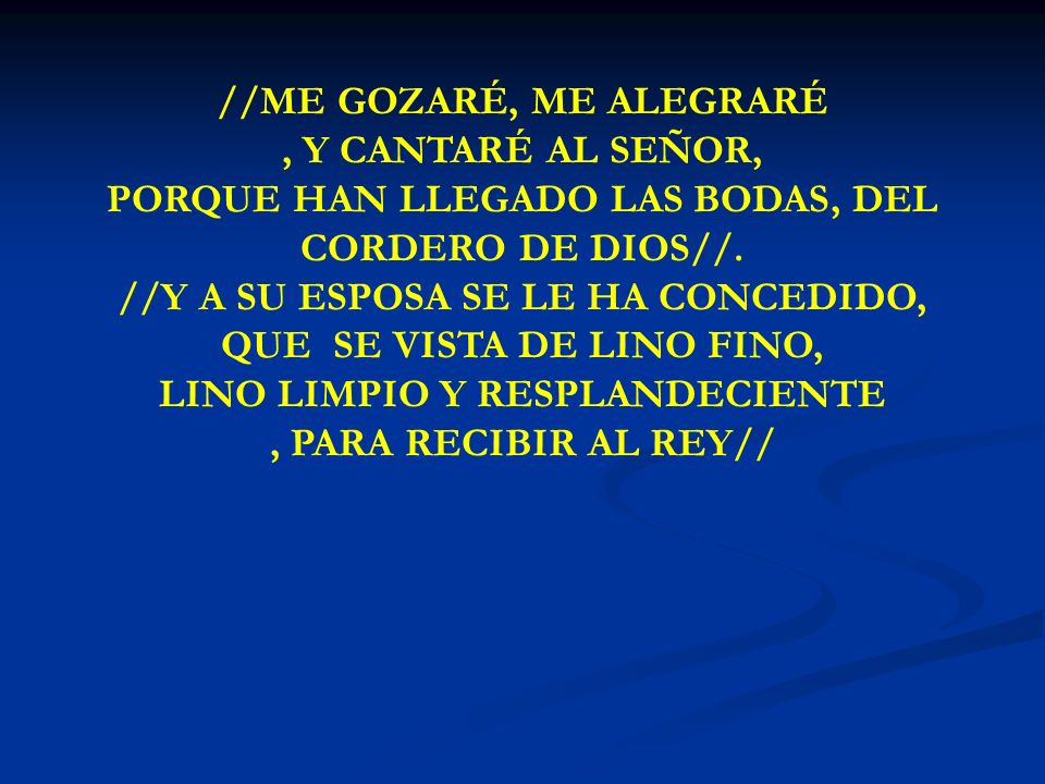 ME GOZARÉ, ME ALEGRARÉ //ME GOZARÉ, ME ALEGRARÉ, Y CANTARÉ AL SEÑOR, PORQUE HAN LLEGADO LAS BODAS, DEL CORDERO DE DIOS//. //Y A SU ESPOSA SE LE HA CON