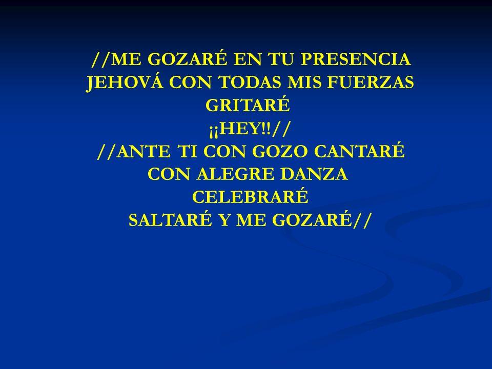 ME GOZARE //ME GOZARÉ EN TU PRESENCIA JEHOVÁ CON TODAS MIS FUERZAS GRITARÉ ¡¡HEY!!// //ANTE TI CON GOZO CANTARÉ CON ALEGRE DANZA CELEBRARÉ SALTARÉ Y M