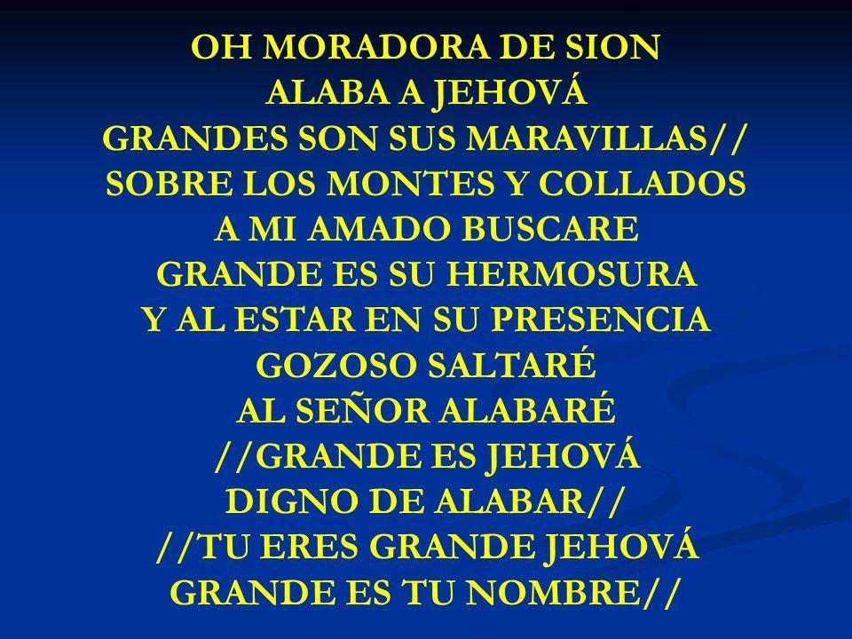 OH MORADORA DE SION ALABA A JEHOVÁ GRANDES SON SUS MARAVILLAS// SOBRE LOS MONTES Y COLLADOS A MI AMADO BUSCARE GRANDE ES SU HERMOSURA Y AL ESTAR EN SU