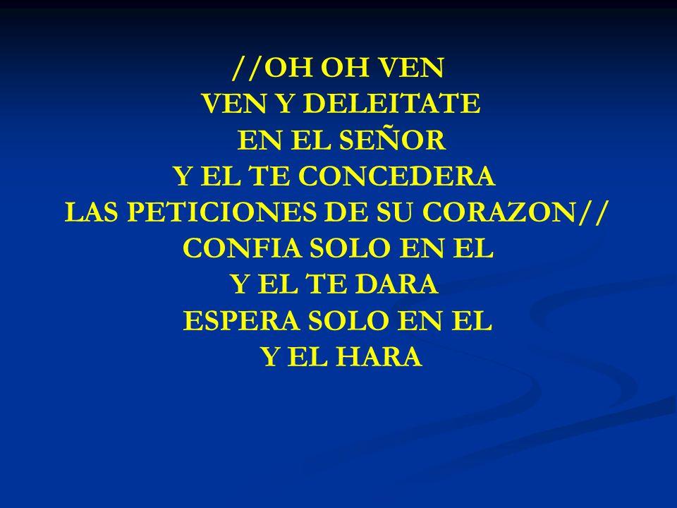 OH OH VEN //OH OH VEN VEN Y DELEITATE EN EL SEÑOR Y EL TE CONCEDERA LAS PETICIONES DE SU CORAZON// CONFIA SOLO EN EL Y EL TE DARA ESPERA SOLO EN EL Y
