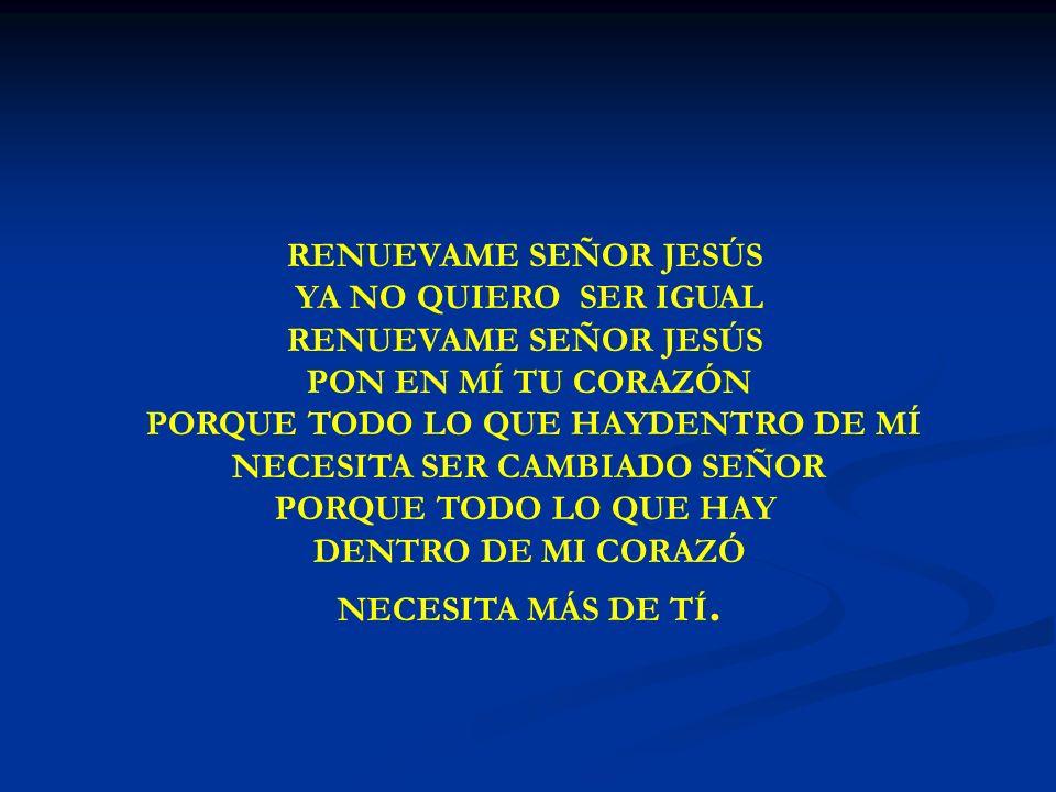 RENUEVAME SEÑOR JESÚS YA NO QUIERO SER IGUAL RENUEVAME SEÑOR JESÚS PON EN MÍ TU CORAZÓN PORQUE TODO LO QUE HAYDENTRO DE MÍ NECESITA SER CAMBIADO SEÑOR