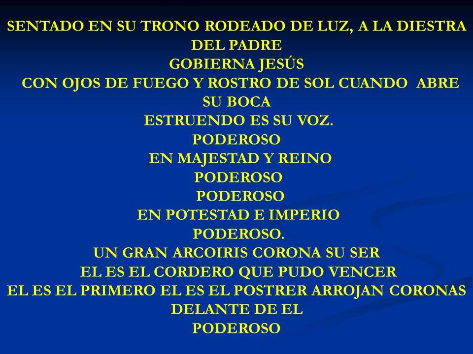 SENTADO EN SU TRONO SENTADO EN SU TRONO RODEADO DE LUZ, A LA DIESTRA DEL PADRE GOBIERNA JESÚS CON OJOS DE FUEGO Y ROSTRO DE SOL CUANDO ABRE SU BOCA ES