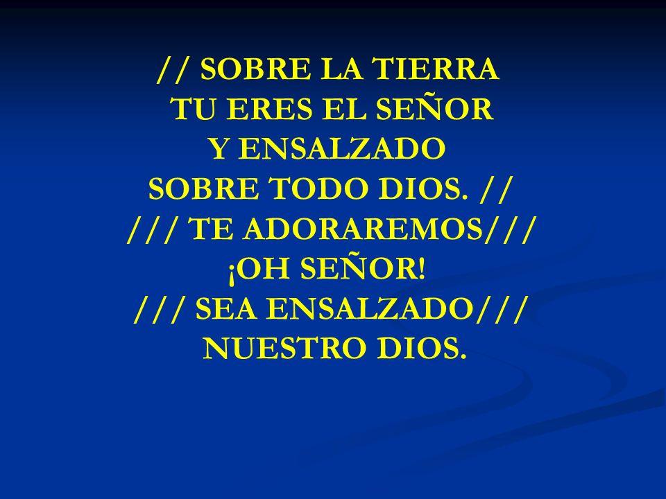 SOBRE LA TIERRA // SOBRE LA TIERRA TU ERES EL SEÑOR Y ENSALZADO SOBRE TODO DIOS. // /// TE ADORAREMOS/// ¡OH SEÑOR! /// SEA ENSALZADO/// NUESTRO DIOS.