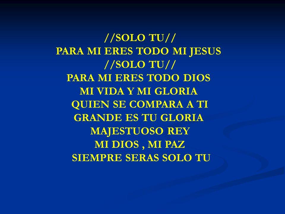 SOLO TU PARA MI ERES TODO //SOLO TU// PARA MI ERES TODO MI JESUS //SOLO TU// PARA MI ERES TODO DIOS MI VIDA Y MI GLORIA QUIEN SE COMPARA A TI GRANDE E