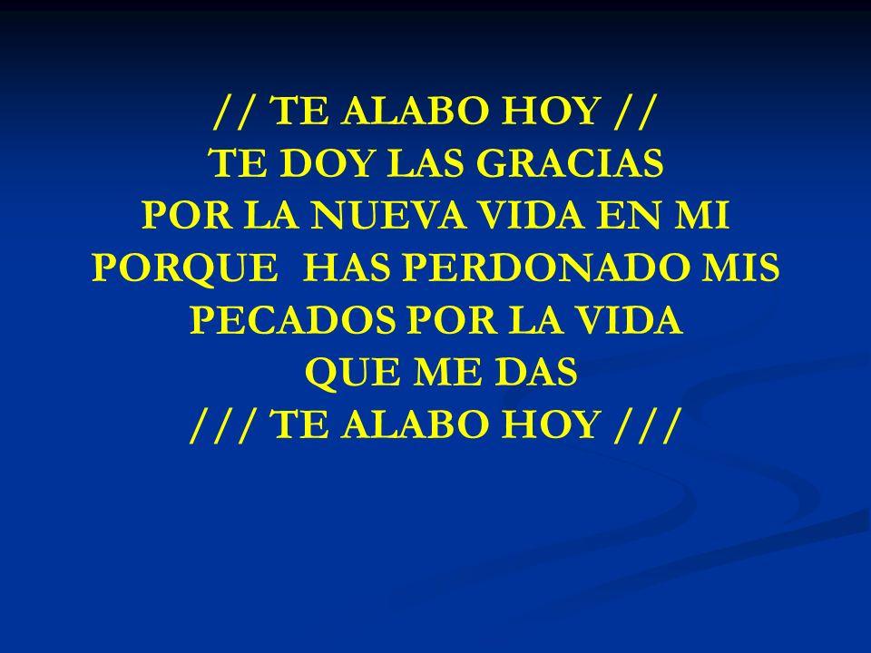 // TE ALABO HOY // TE DOY LAS GRACIAS POR LA NUEVA VIDA EN MI PORQUE HAS PERDONADO MIS PECADOS POR LA VIDA QUE ME DAS /// TE ALABO HOY ///