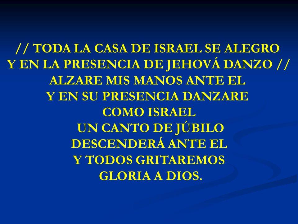 TODA LA CASA DE ISRAEL // TODA LA CASA DE ISRAEL SE ALEGRO Y EN LA PRESENCIA DE JEHOVÁ DANZO // ALZARE MIS MANOS ANTE EL Y EN SU PRESENCIA DANZARE COM