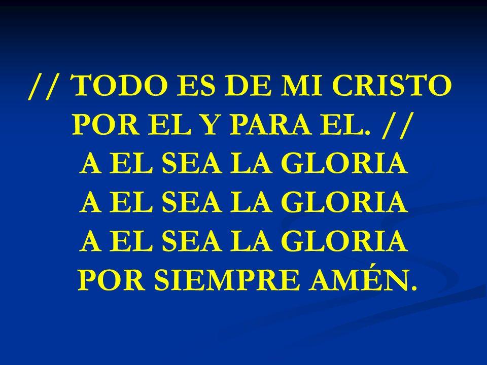 TODO ES DE MI CRISTO // TODO ES DE MI CRISTO POR EL Y PARA EL. // A EL SEA LA GLORIA POR SIEMPRE AMÉN.