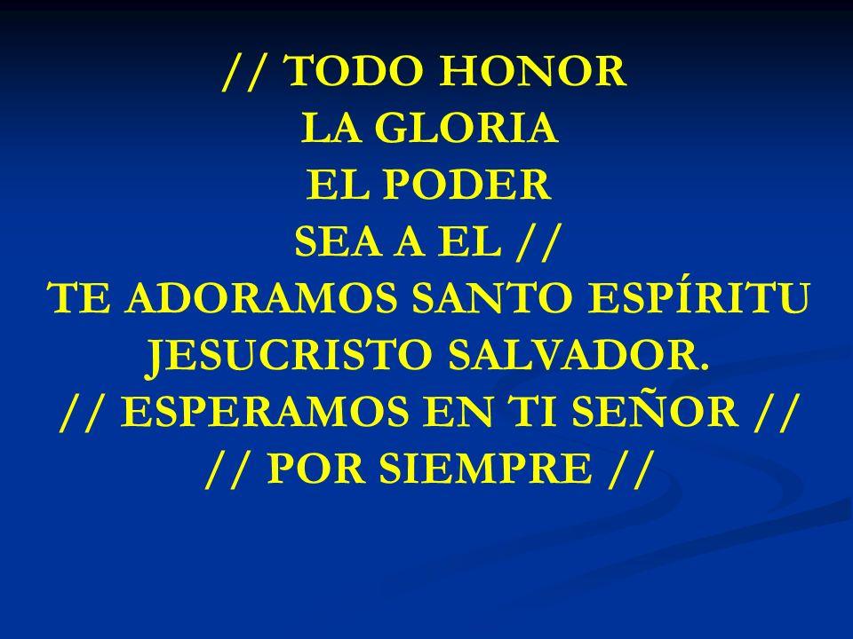 TODO HONOR LA GLORIA // TODO HONOR LA GLORIA EL PODER SEA A EL // TE ADORAMOS SANTO ESPÍRITU JESUCRISTO SALVADOR. // ESPERAMOS EN TI SEÑOR // // POR S