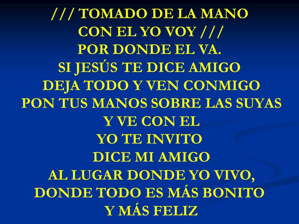 TOMADO DE LA MANO /// TOMADO DE LA MANO CON EL YO VOY /// POR DONDE EL VA. SI JESÚS TE DICE AMIGO DEJA TODO Y VEN CONMIGO PON TUS MANOS SOBRE LAS SUYA