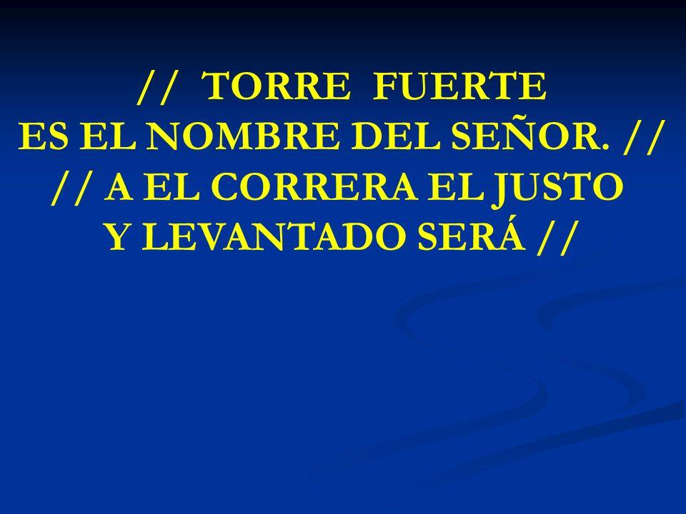 TORRE FUERTE ES EL NOMBRE // TORRE FUERTE ES EL NOMBRE DEL SEÑOR. // // A EL CORRERA EL JUSTO Y LEVANTADO SERÁ //