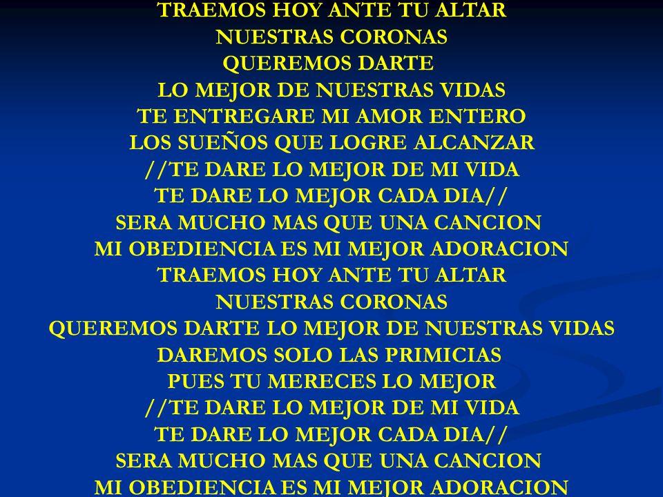 TRAEMOS HOY ANTE TU ALTAR NUESTRAS CORONAS QUEREMOS DARTE LO MEJOR DE NUESTRAS VIDAS TE ENTREGARE MI AMOR ENTERO LOS SUEÑOS QUE LOGRE ALCANZAR //TE DA