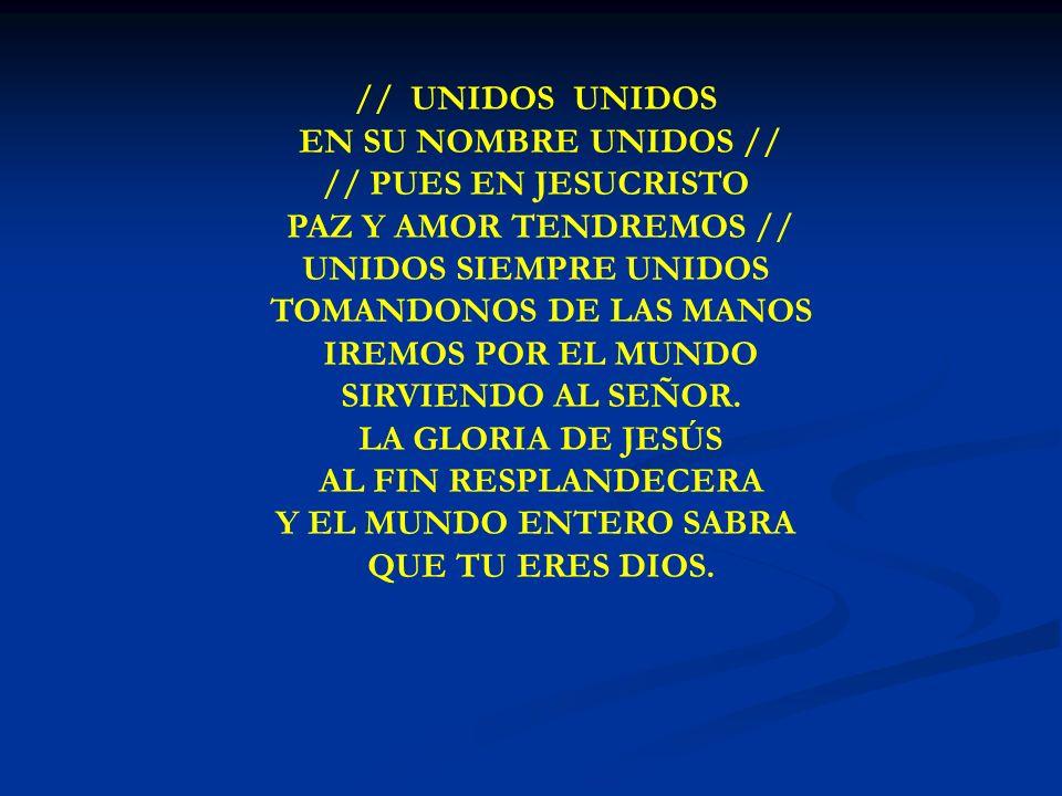 UNIDOS, UNIDOS // UNIDOS UNIDOS EN SU NOMBRE UNIDOS // // PUES EN JESUCRISTO PAZ Y AMOR TENDREMOS // UNIDOS SIEMPRE UNIDOS TOMANDONOS DE LAS MANOS IRE