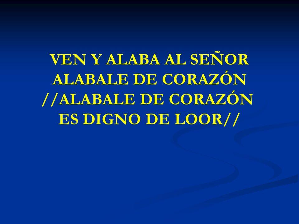 VEN Y ALABA AL SEÑOR ALABALE DE CORAZÓN //ALABALE DE CORAZÓN ES DIGNO DE LOOR//