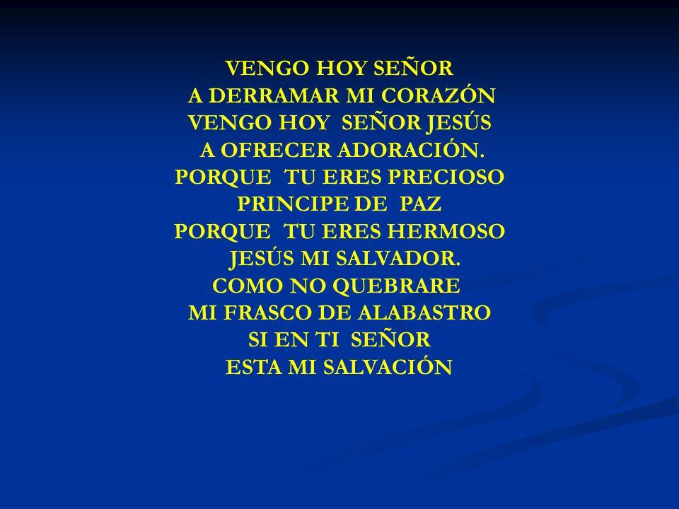VENGO HOY SEÑOR A DERRAMAR MI CORAZÓN VENGO HOY SEÑOR JESÚS A OFRECER ADORACIÓN. PORQUE TU ERES PRECIOSO PRINCIPE DE PAZ PORQUE TU ERES HERMOSO JESÚS