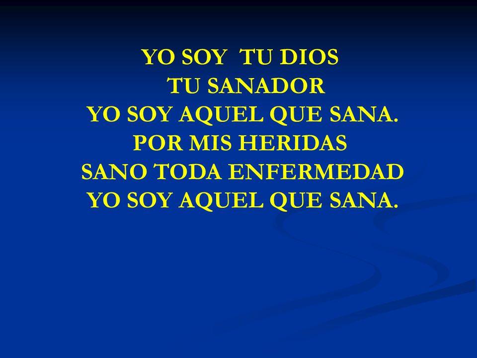 YO SOY TU DIOS TU SANADOR YO SOY AQUEL QUE SANA. POR MIS HERIDAS SANO TODA ENFERMEDAD YO SOY AQUEL QUE SANA.