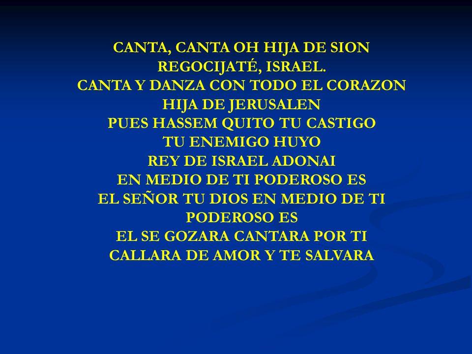 CANTA, CANTA CANTA, CANTA OH HIJA DE SION REGOCIJATÉ, ISRAEL. CANTA Y DANZA CON TODO EL CORAZON HIJA DE JERUSALEN PUES HASSEM QUITO TU CASTIGO TU ENEM