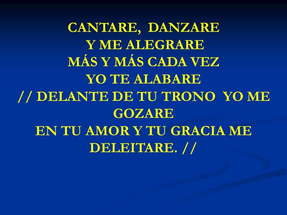 CANTARE, DANZARE Y ME ALEGRARE MÁS Y MÁS CADA VEZ YO TE ALABARE // DELANTE DE TU TRONO YO ME GOZARE EN TU AMOR Y TU GRACIA ME DELEITARE. //