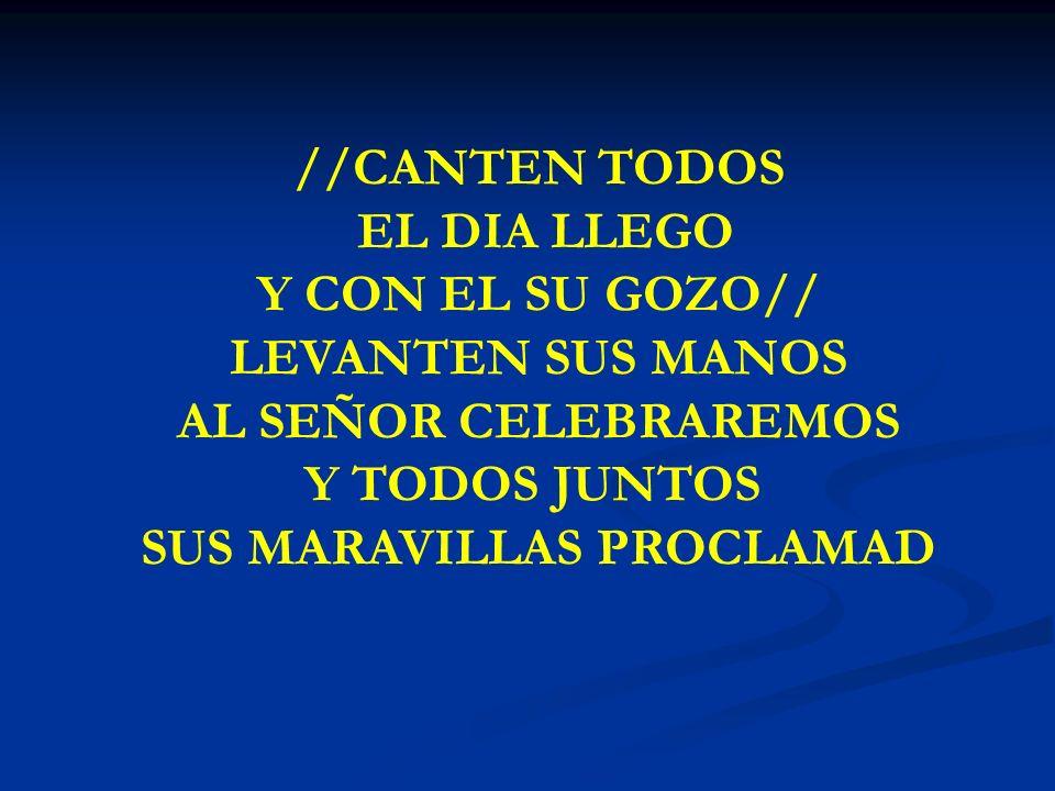 CANTEN TODOS EL DIA LLEGO //CANTEN TODOS EL DIA LLEGO Y CON EL SU GOZO// LEVANTEN SUS MANOS AL SEÑOR CELEBRAREMOS Y TODOS JUNTOS SUS MARAVILLAS PROCLA