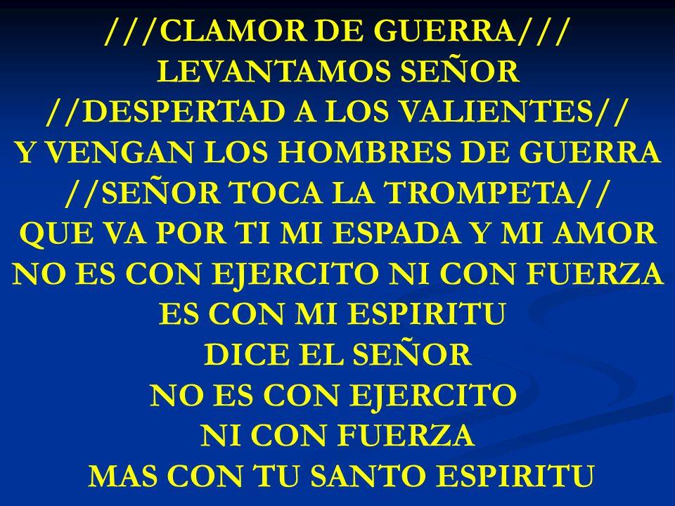 CLAMOR DE GUERRA ///CLAMOR DE GUERRA/// LEVANTAMOS SEÑOR //DESPERTAD A LOS VALIENTES// Y VENGAN LOS HOMBRES DE GUERRA //SEÑOR TOCA LA TROMPETA// QUE V