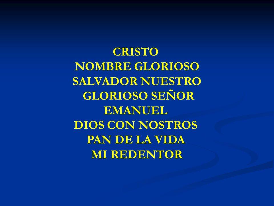 CRISTO NOMBRE GLORIOSO CRISTO NOMBRE GLORIOSO SALVADOR NUESTRO GLORIOSO SEÑOR EMANUEL DIOS CON NOSTROS PAN DE LA VIDA MI REDENTOR