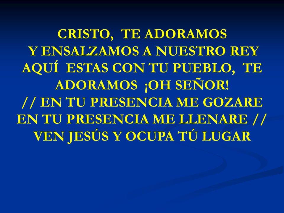 CRISTO, TE ADORAMOS Y ENSALZAMOS A NUESTRO REY AQUÍ ESTAS CON TU PUEBLO, TE ADORAMOS ¡OH SEÑOR! // EN TU PRESENCIA ME GOZARE EN TU PRESENCIA ME LLENAR