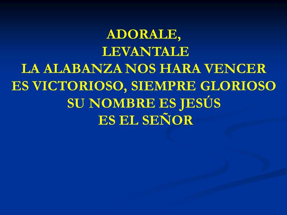 ADORALE, LEVANTALE ADORALE, LEVANTALE LA ALABANZA NOS HARA VENCER ES VICTORIOSO, SIEMPRE GLORIOSO SU NOMBRE ES JESÚS ES EL SEÑOR