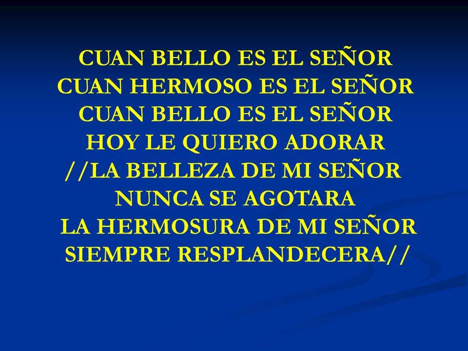CUAN BELLO ES EL SEÑOR CUAN HERMOSO ES EL SEÑOR CUAN BELLO ES EL SEÑOR HOY LE QUIERO ADORAR //LA BELLEZA DE MI SEÑOR NUNCA SE AGOTARA LA HERMOSURA DE