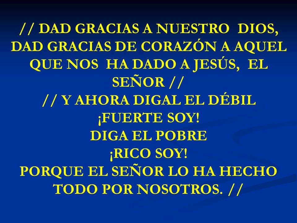 DAD GRACIAS A NUESTRO // DAD GRACIAS A NUESTRO DIOS, DAD GRACIAS DE CORAZÓN A AQUEL QUE NOS HA DADO A JESÚS, EL SEÑOR // // Y AHORA DIGAL EL DÉBIL ¡FU