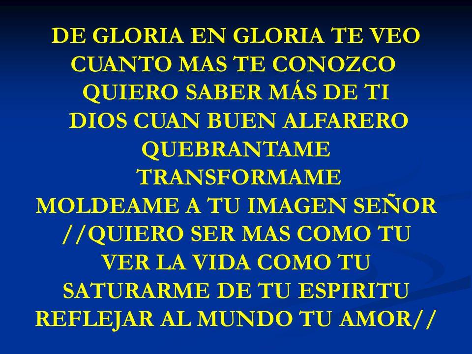 DE GLORIA EN GLORIA DE GLORIA EN GLORIA TE VEO CUANTO MAS TE CONOZCO QUIERO SABER MÁS DE TI DIOS CUAN BUEN ALFARERO QUEBRANTAME TRANSFORMAME MOLDEAME